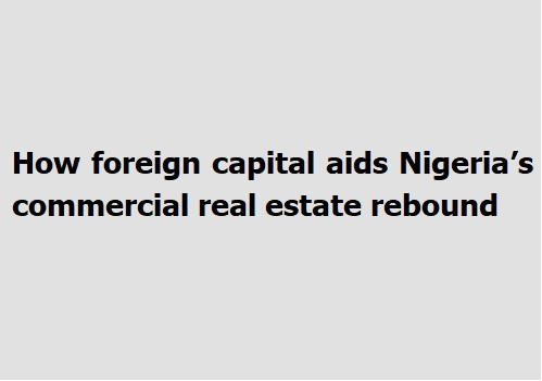 How foreign capital aids Nigeria's commercial real estate rebound